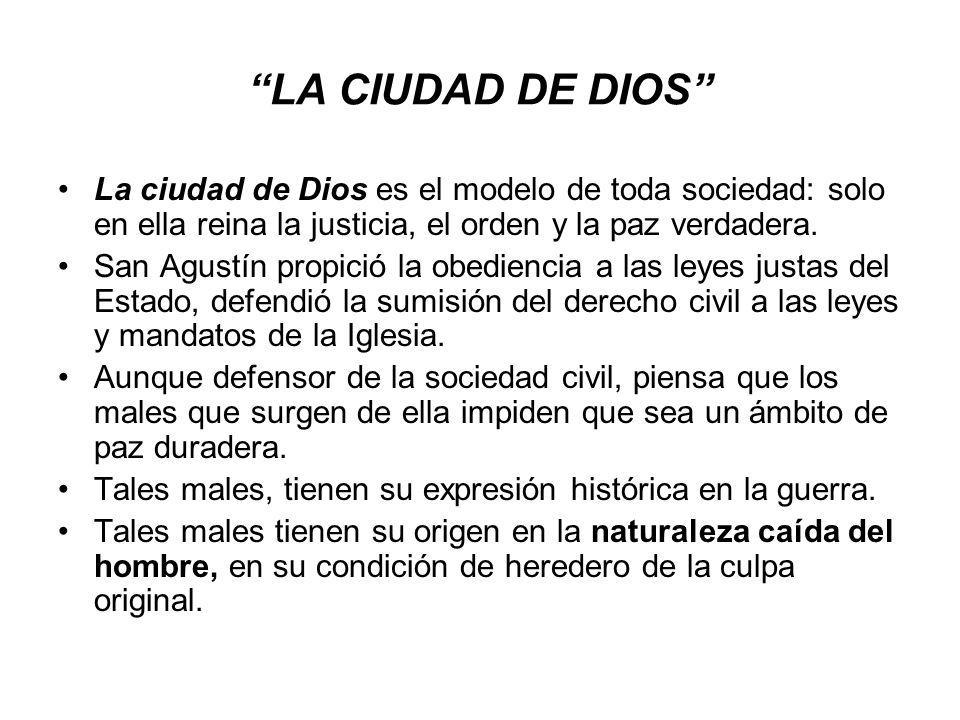 LA CIUDAD DE DIOS La ciudad de Dios es el modelo de toda sociedad: solo en ella reina la justicia, el orden y la paz verdadera. San Agustín propició l