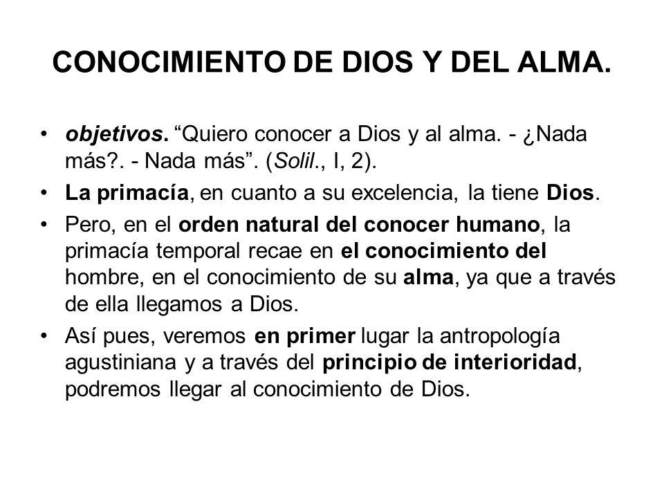 CONOCIMIENTO DE DIOS Y DEL ALMA. objetivos. Quiero conocer a Dios y al alma. - ¿Nada más?. - Nada más. (Solil., I, 2). La primacía, en cuanto a su exc