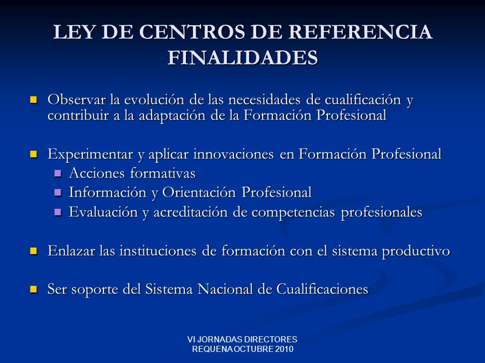 VI JORNADAS DIRECTORES REQUENA OCTUBRE 2010 LEY DE CENTROS DE REFERENCIA FINALIDADES Observar la evolución de las necesidades de cualificación y contr