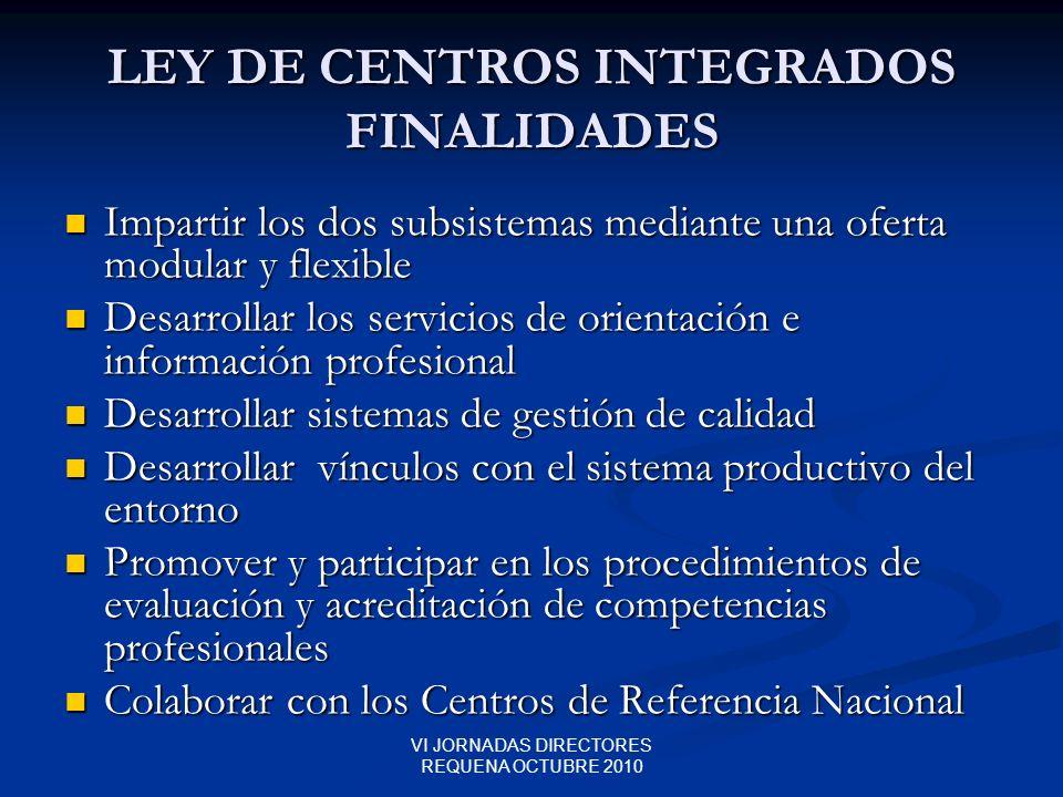 VI JORNADAS DIRECTORES REQUENA OCTUBRE 2010 LEY DE CENTROS INTEGRADOS FINALIDADES Impartir los dos subsistemas mediante una oferta modular y flexible