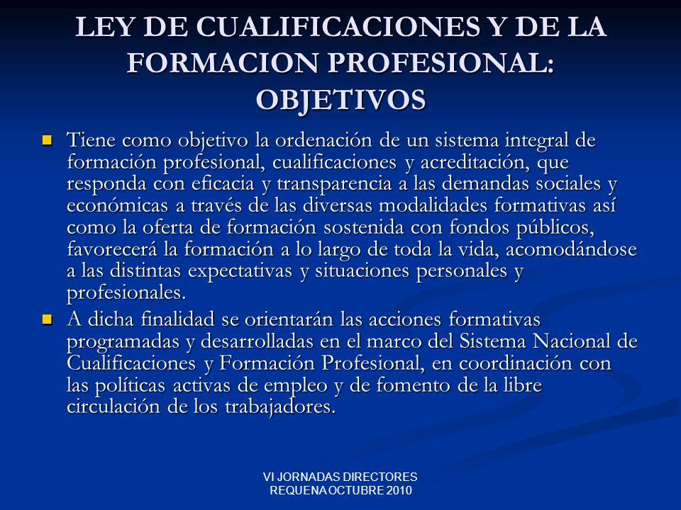 VI JORNADAS DIRECTORES REQUENA OCTUBRE 2010 LEY DE CUALIFICACIONES Y DE LA FORMACION PROFESIONAL: OBJETIVOS Tiene como objetivo la ordenación de un si