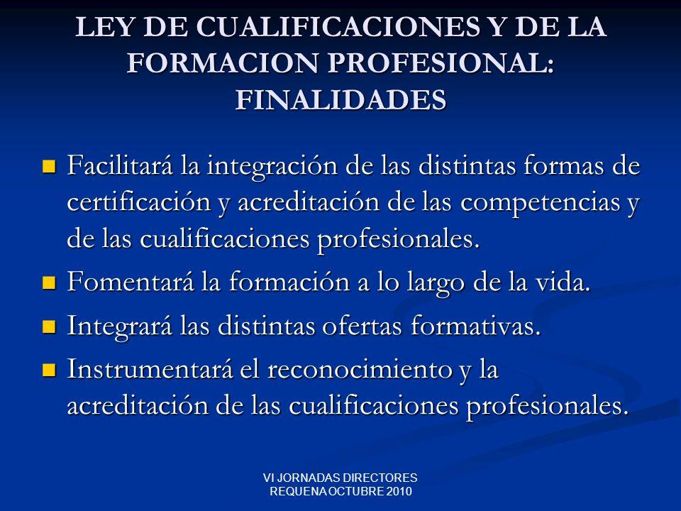 VI JORNADAS DIRECTORES REQUENA OCTUBRE 2010 LEY DE CUALIFICACIONES Y DE LA FORMACION PROFESIONAL: FINALIDADES Facilitará la integración de las distint
