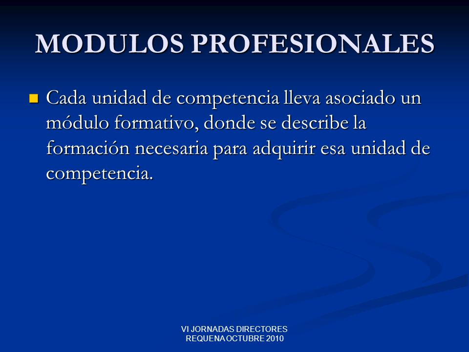 VI JORNADAS DIRECTORES REQUENA OCTUBRE 2010 MODULOS PROFESIONALES Cada unidad de competencia lleva asociado un módulo formativo, donde se describe la