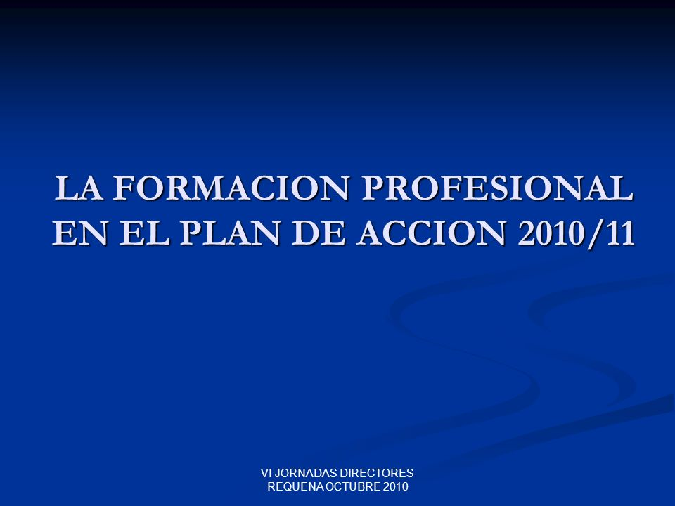 VI JORNADAS DIRECTORES REQUENA OCTUBRE 2010 LA FORMACION PROFESIONAL EN EL PLAN DE ACCION 2010/11