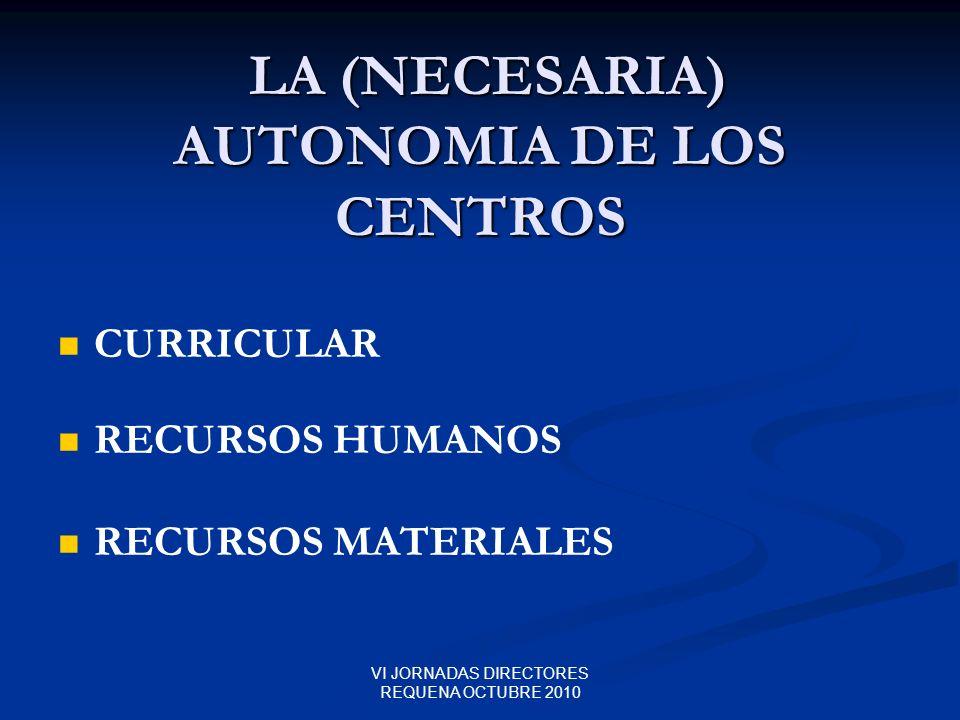 VI JORNADAS DIRECTORES REQUENA OCTUBRE 2010 LA (NECESARIA) AUTONOMIA DE LOS CENTROS LA (NECESARIA) AUTONOMIA DE LOS CENTROS CURRICULAR RECURSOS HUMANO