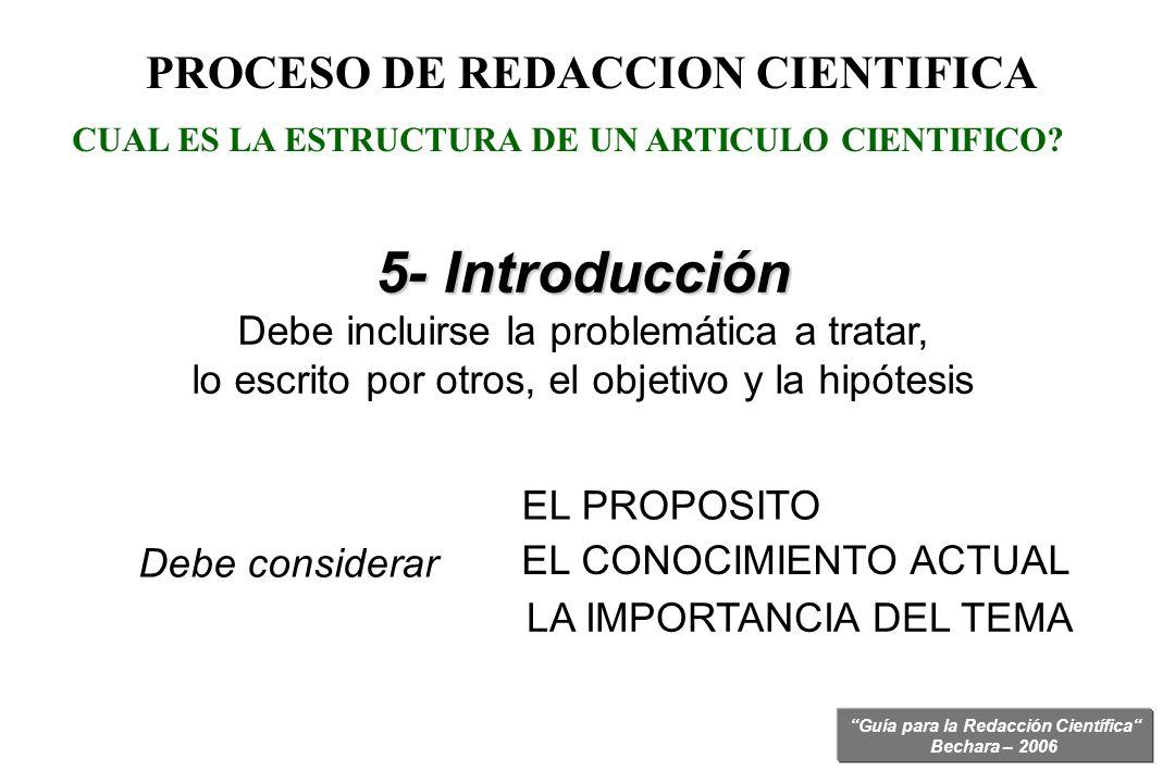 Guía para la Redacción Científica Bechara – 2006 PROCESO DE REDACCION CIENTIFICA 5- Introducción Debe incluirse la problemática a tratar, lo escrito p