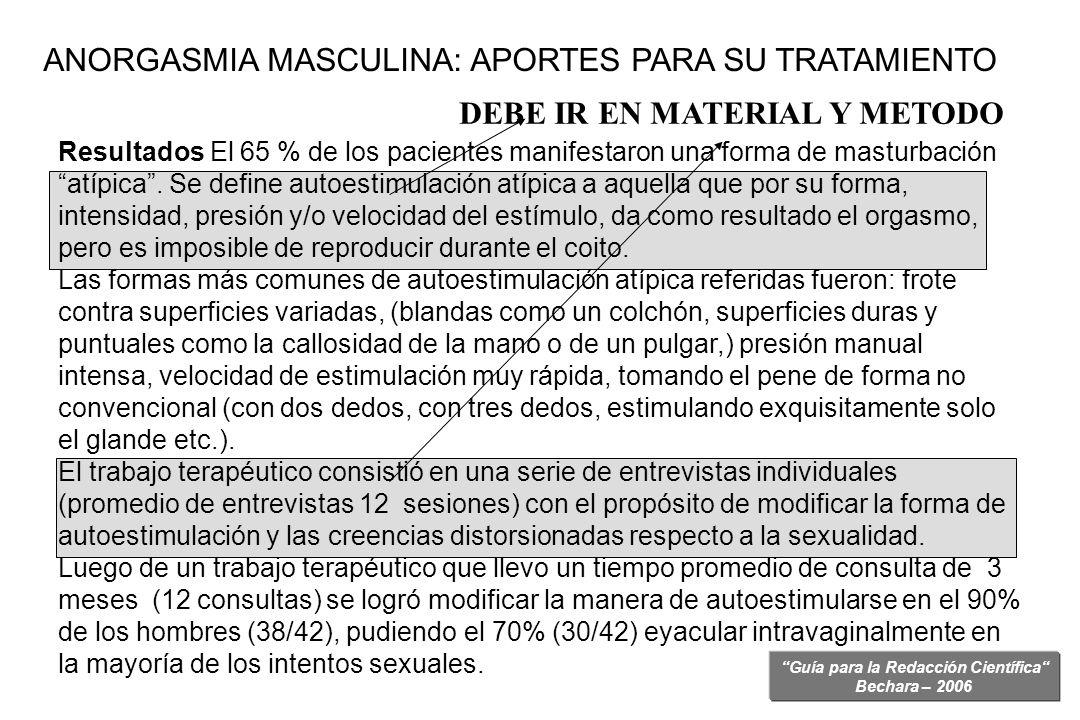 Guía para la Redacción Científica Bechara – 2006 Resultados El 65 % de los pacientes manifestaron una forma de masturbación atípica. Se define autoest
