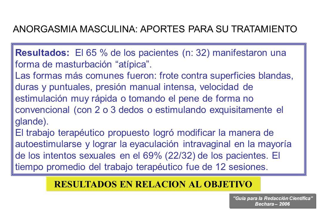 Guía para la Redacción Científica Bechara – 2006 Resultados: El 65 % de los pacientes (n: 32) manifestaron una forma de masturbación atípica. Las form