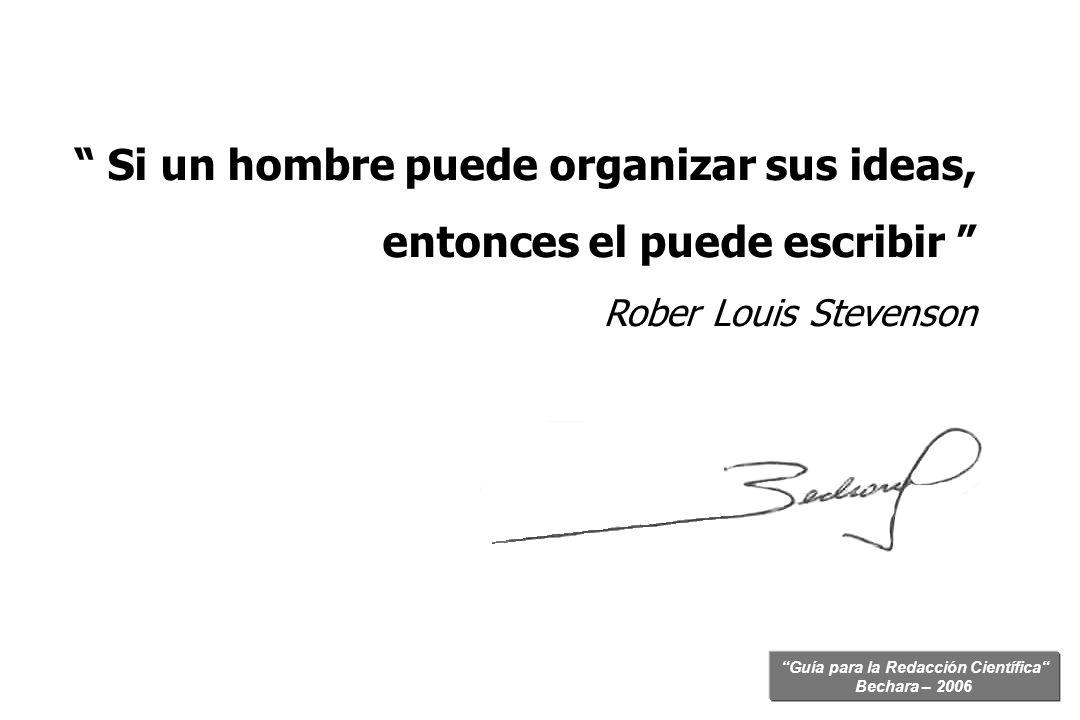 Guía para la Redacción Científica Bechara – 2006 Si un hombre puede organizar sus ideas, entonces el puede escribir Rober Louis Stevenson