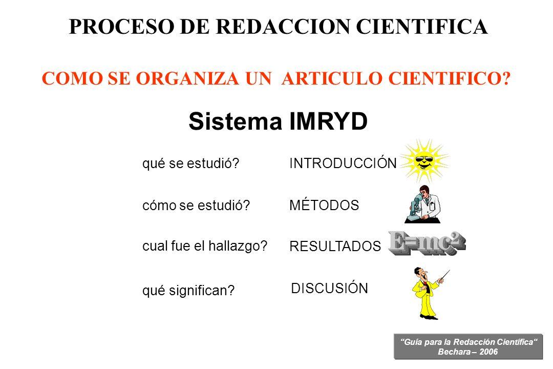 Guía para la Redacción Científica Bechara – 2006 PROCESO DE REDACCION CIENTIFICA COMO SE ORGANIZA UN ARTICULO CIENTIFICO? Sistema IMRYD INTRODUCCIÓN M