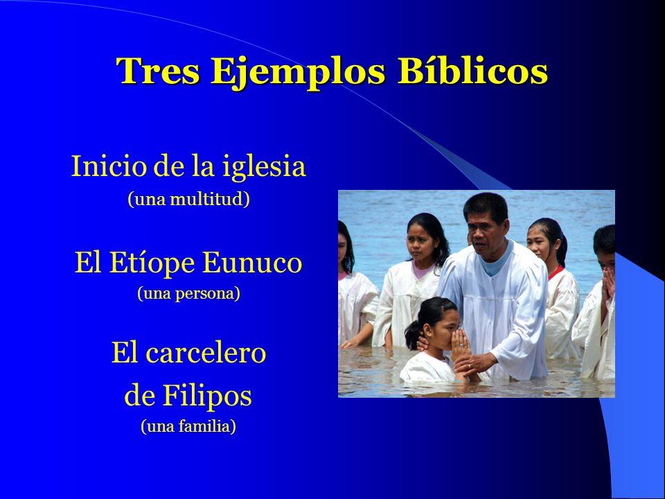 Tres Ejemplos Bíblicos Inicio de la iglesia (una multitud) El Etíope Eunuco (una persona) El carcelero de Filipos (una familia)