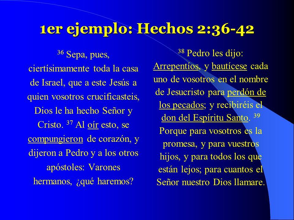 1er ejemplo: Hechos 2:36-42 36 Sepa, pues, ciertísimamente toda la casa de Israel, que a este Jesús a quien vosotros crucificasteis, Dios le ha hecho