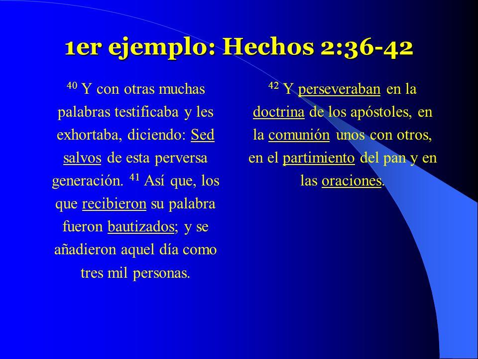 1er ejemplo: Hechos 2:36-42 40 Y con otras muchas palabras testificaba y les exhortaba, diciendo: Sed salvos de esta perversa generación. 41 Así que,