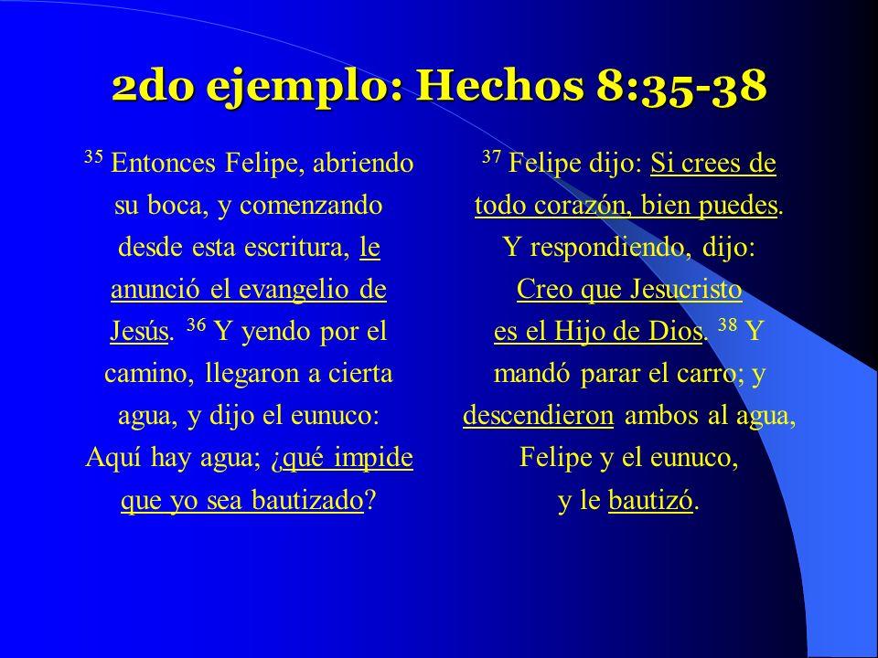 2do ejemplo: Hechos 8:35-38 35 Entonces Felipe, abriendo su boca, y comenzando desde esta escritura, le anunció el evangelio de Jesús. 36 Y yendo por