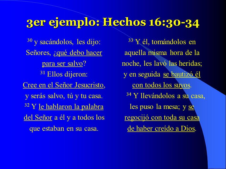 3er ejemplo: Hechos 16:30-34 30 y sacándolos, les dijo: Señores, ¿qué debo hacer para ser salvo? 31 Ellos dijeron: Cree en el Señor Jesucristo, y será