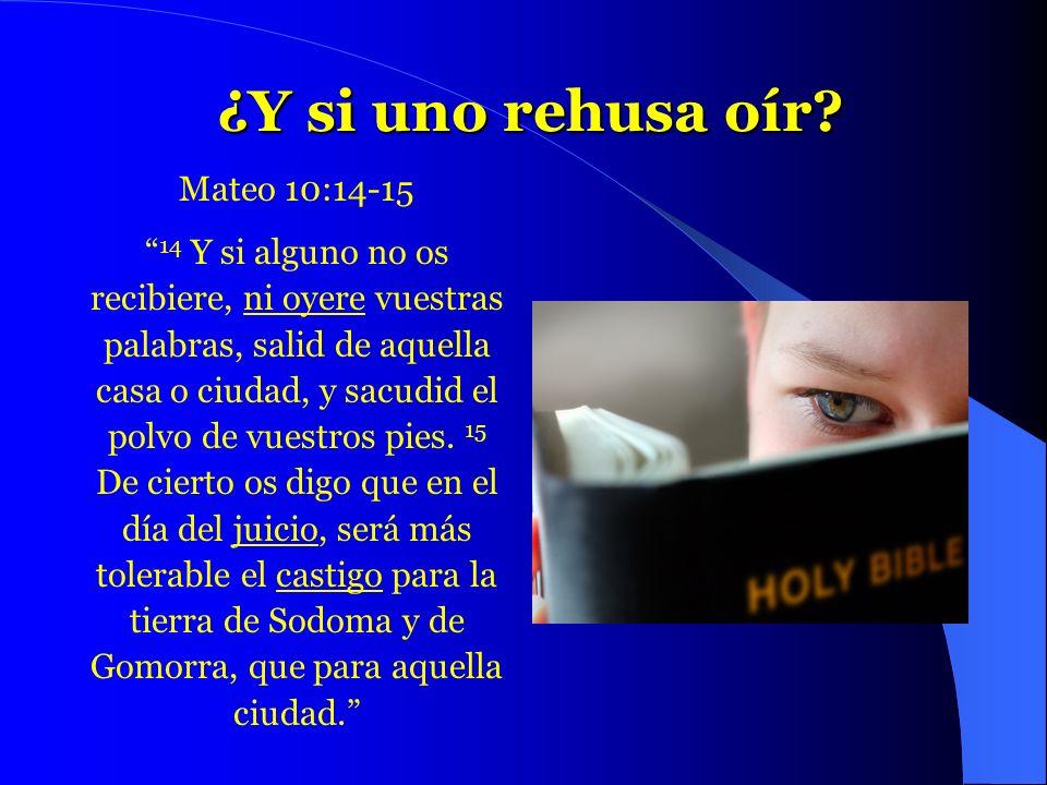 ¿Y si uno rehusa oír? ¿Y si uno rehusa oír? Mateo 10:14-15 14 Y si alguno no os recibiere, ni oyere vuestras palabras, salid de aquella casa o ciudad,