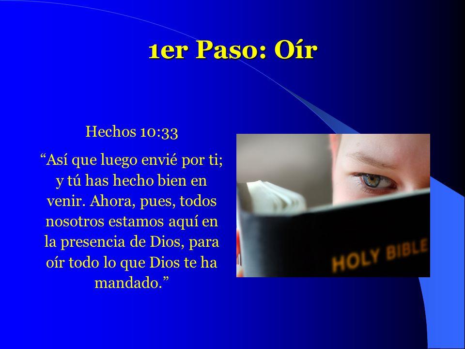 1er Paso: Oír Hechos 10:33 Así que luego envié por ti; y tú has hecho bien en venir. Ahora, pues, todos nosotros estamos aquí en la presencia de Dios,