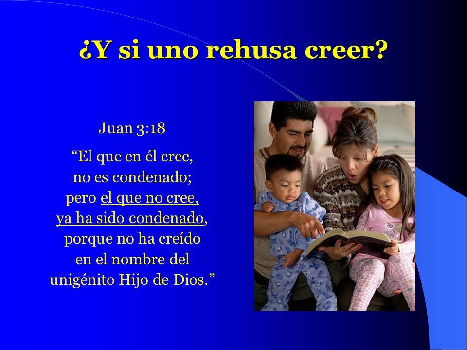 ¿Y si uno rehusa creer? Juan 3:18 El que en él cree, no es condenado; pero el que no cree, ya ha sido condenado, porque no ha creído en el nombre del