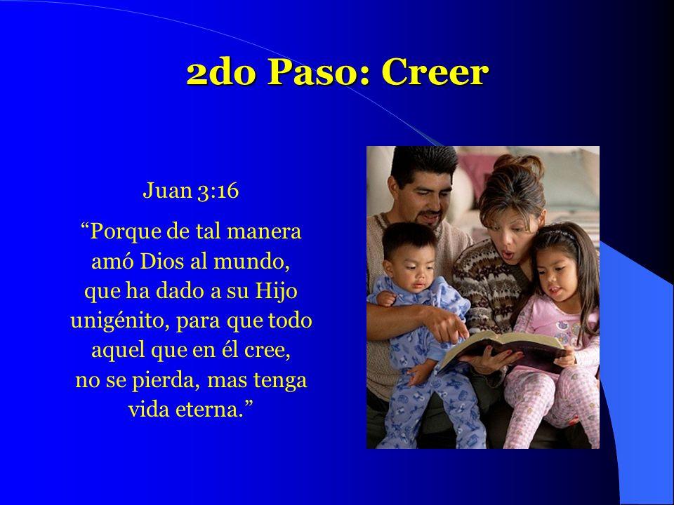 2do Paso: Creer Juan 3:16 Porque de tal manera amó Dios al mundo, que ha dado a su Hijo unigénito, para que todo aquel que en él cree, no se pierda, m