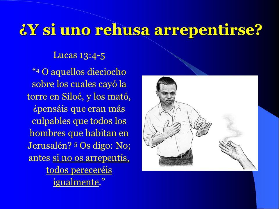 ¿Y si uno rehusa arrepentirse? Lucas 13:4-5 4 O aquellos dieciocho sobre los cuales cayó la torre en Siloé, y los mató, ¿pensáis que eran más culpable
