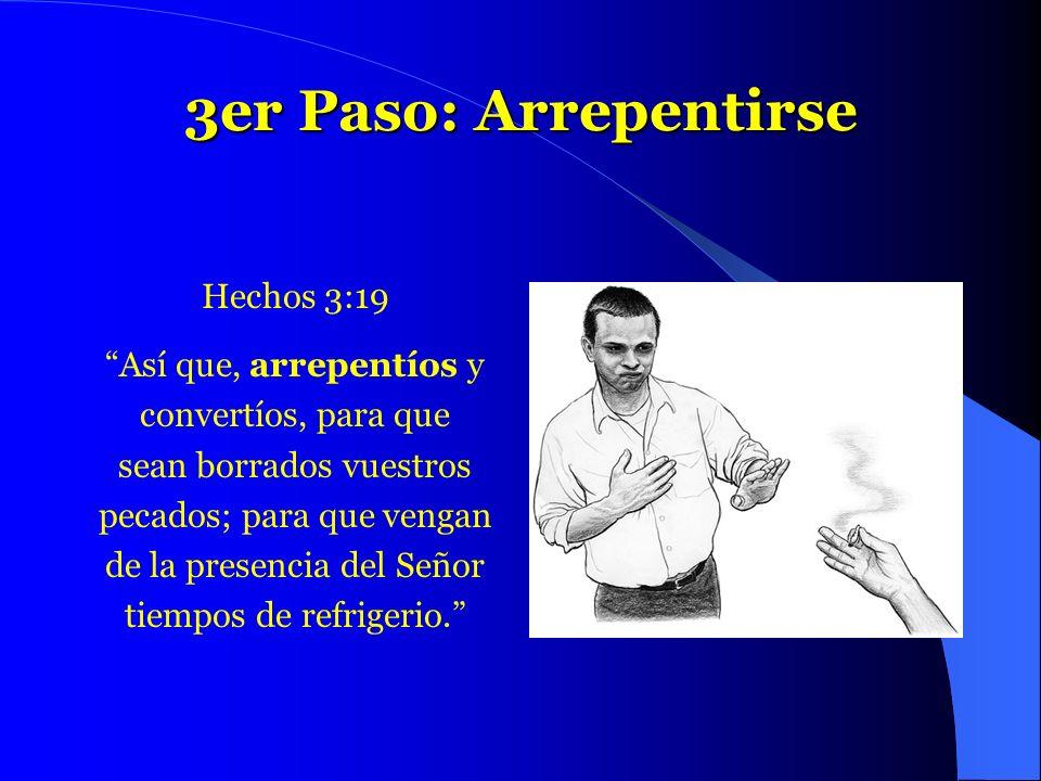 3er Paso: Arrepentirse Hechos 3:19 Así que, arrepentíos y convertíos, para que sean borrados vuestros pecados; para que vengan de la presencia del Señ