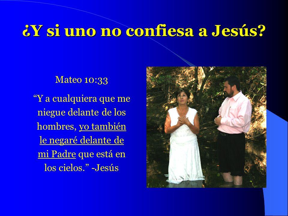 ¿Y si uno no confiesa a Jesús? Mateo 10:33 Y a cualquiera que me niegue delante de los hombres, yo también le negaré delante de mi Padre que está en l