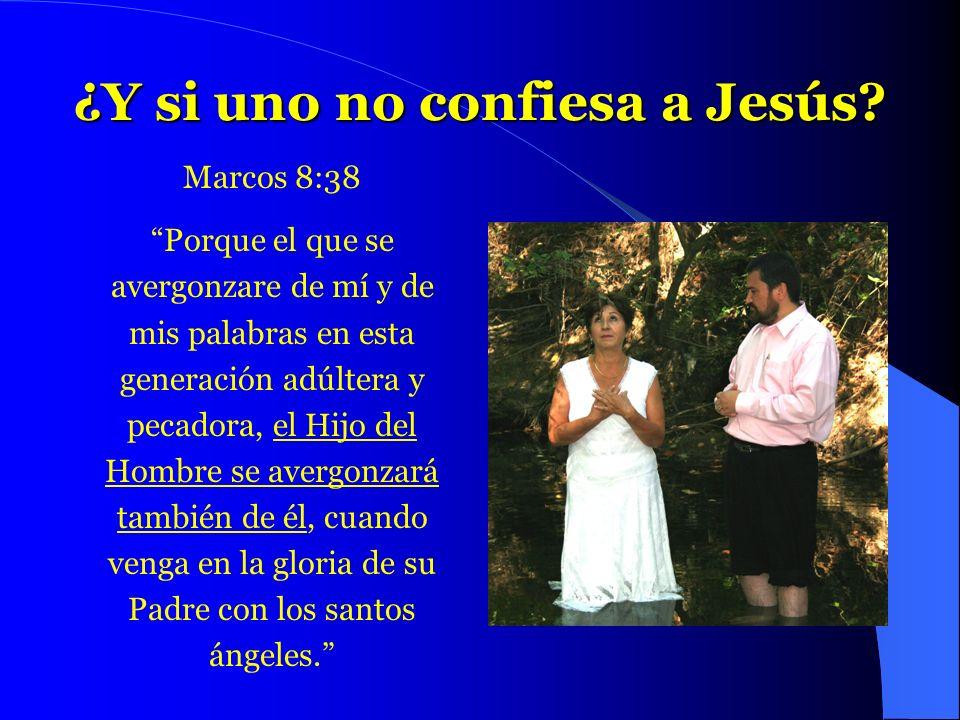 ¿Y si uno no confiesa a Jesús? Marcos 8:38 Porque el que se avergonzare de mí y de mis palabras en esta generación adúltera y pecadora, el Hijo del Ho