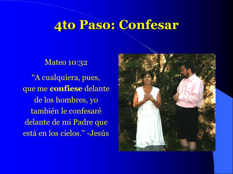 4to Paso: Confesar Mateo 10:32 A cualquiera, pues, que me confiese delante de los hombres, yo también le confesaré delante de mi Padre que está en los