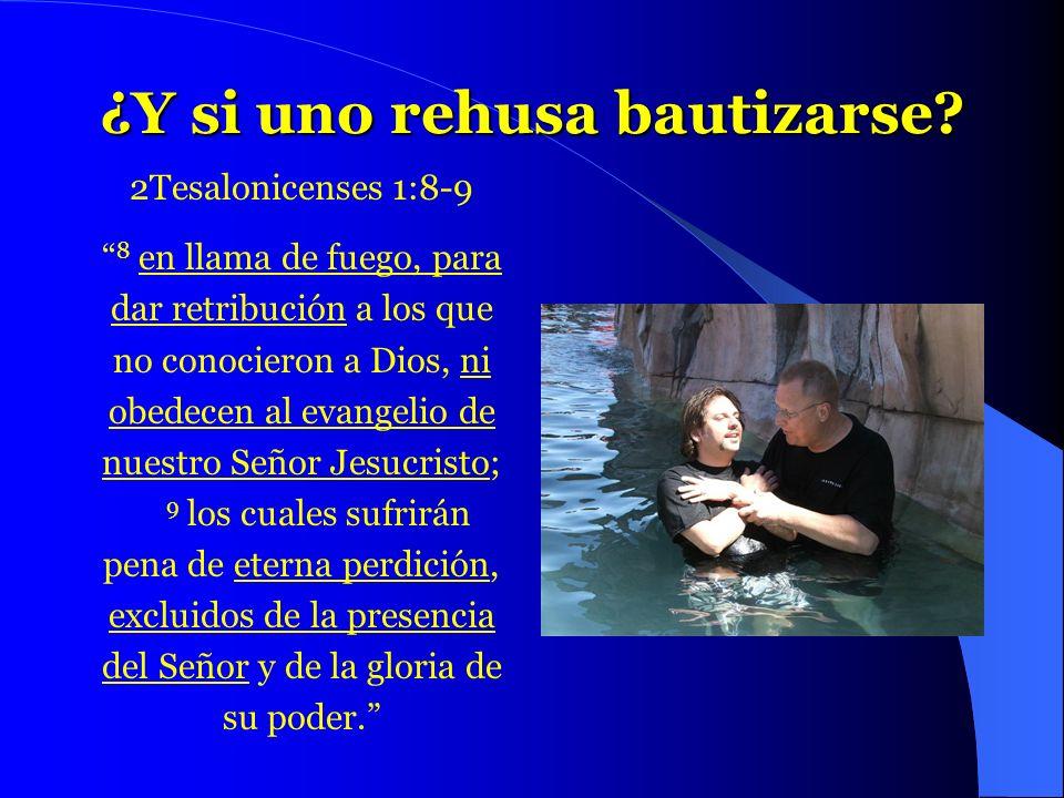 ¿Y si uno rehusa bautizarse? 2Tesalonicenses 1:8-9 8 en llama de fuego, para dar retribución a los que no conocieron a Dios, ni obedecen al evangelio