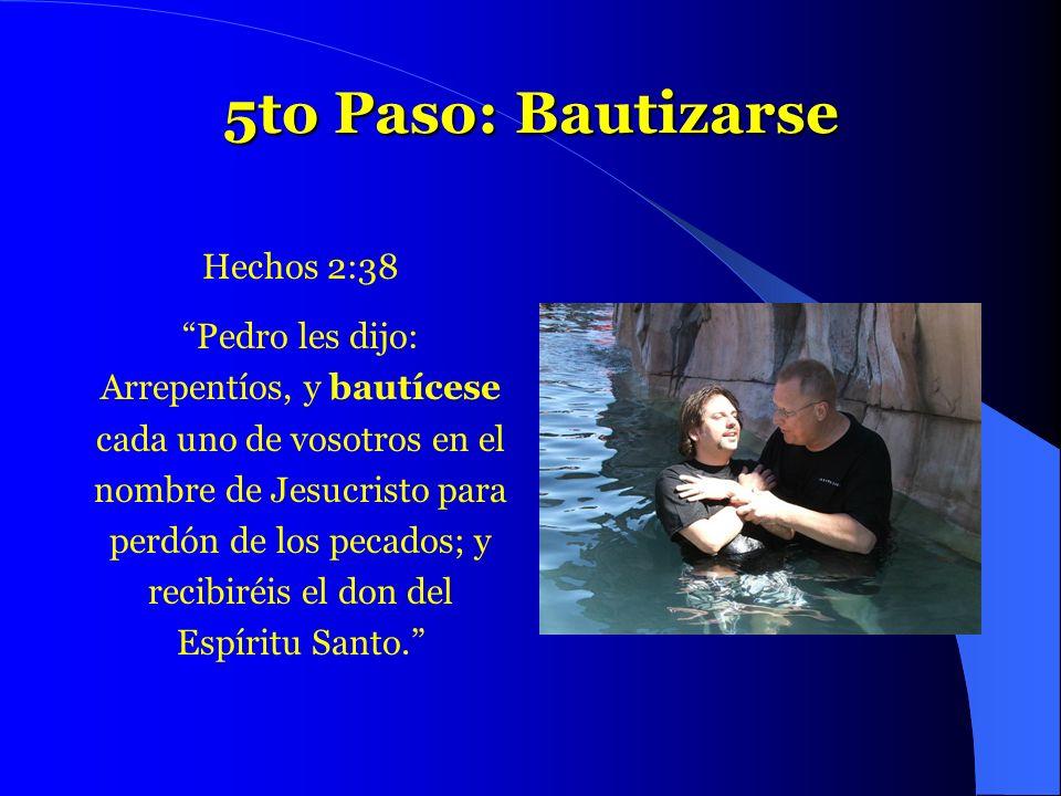 5to Paso: Bautizarse Hechos 2:38 Pedro les dijo: Arrepentíos, y bautícese cada uno de vosotros en el nombre de Jesucristo para perdón de los pecados;