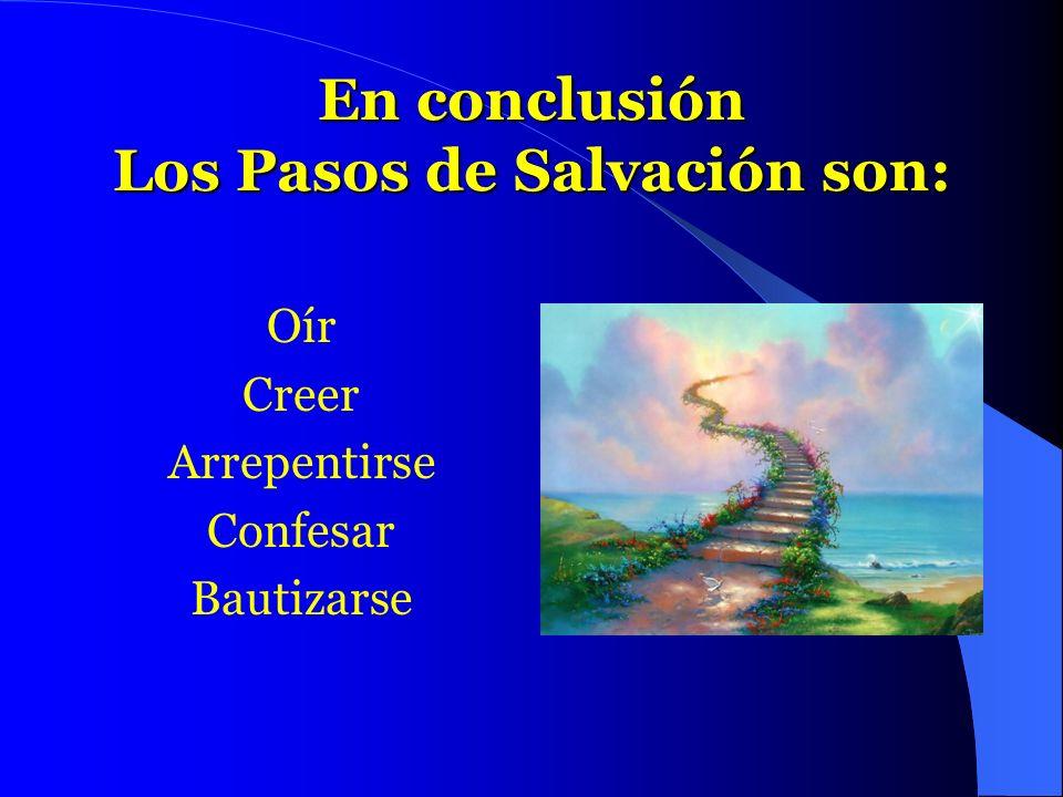 En conclusión Los Pasos de Salvación son: Oír Creer Arrepentirse Confesar Bautizarse