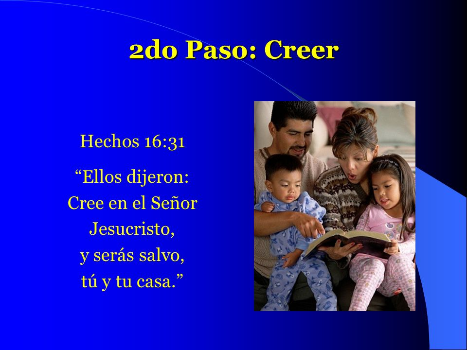2do Paso: Creer Hechos 16:31 Ellos dijeron: Cree en el Señor Jesucristo, y serás salvo, tú y tu casa.