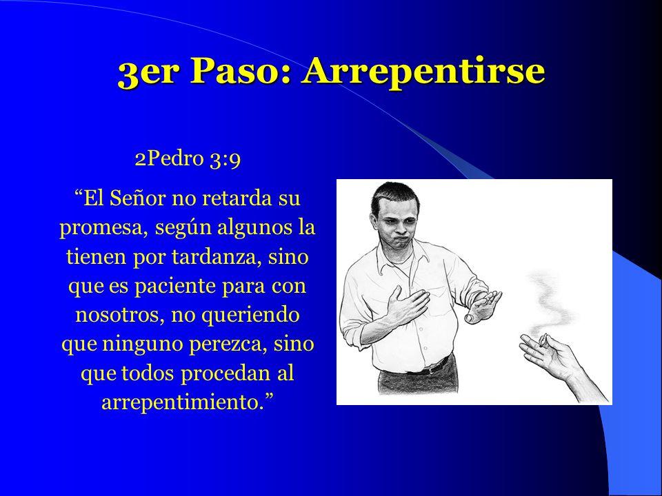 3er Paso: Arrepentirse 2Pedro 3:9 El Señor no retarda su promesa, según algunos la tienen por tardanza, sino que es paciente para con nosotros, no que