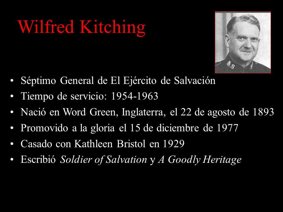 Wilfred Kitching Séptimo General de El Ejército de Salvación Tiempo de servicio: 1954-1963 Nació en Word Green, Inglaterra, el 22 de agosto de 1893 Promovido a la gloria el 15 de diciembre de 1977 Casado con Kathleen Bristol en 1929 Escribió Soldier of Salvation y A Goodly Heritage