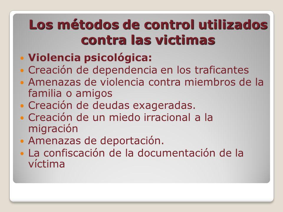 Los métodos de control utilizados contra las victimas (Cont.) Aislamiento Encarcelamiento Puñetazos Golpes Violaciónes La negación de la Alimentación No les permite dormir Negación de atención médica