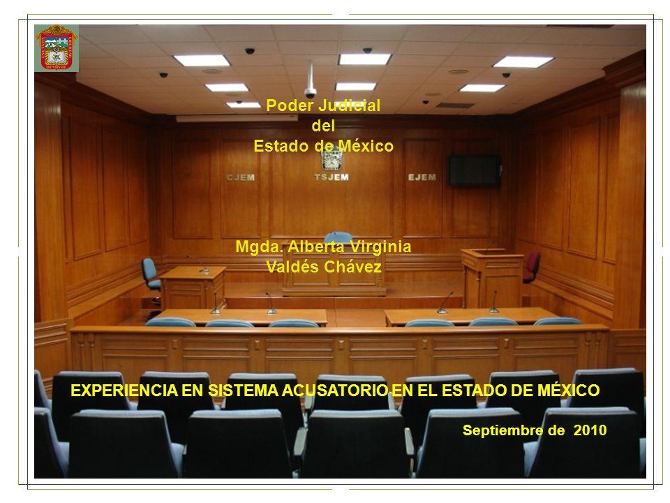 Poder Judicial del Estado de México Mgda. Alberta Virginia Valdés Chávez EXPERIENCIA EN SISTEMA ACUSATORIO EN EL ESTADO DE MÉXICO Septiembre de 2010