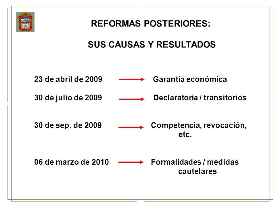 REFORMAS POSTERIORES: SUS CAUSAS Y RESULTADOS 23 de abril de 2009 Garantía económica 30 de julio de 2009 Declaratoria / transitorios 30 de sep. de 200