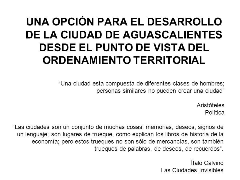 INDICE 1.INTRODUCCIÓN 2.CRITERIOS DE ORDENAMIENTO TERRITORIAL 3.CRECIMIENTO Y FORMA FUTURA DE LA CIUDAD 4.RESTRICCIONES A LA CONSTRUCCIÓN URBANA 5.CIUDAD Y POBLACIÓN 6.ESTRUCTURA URBANA Y EQUIPAMIENTO 7.ESCENARIO TENDENCIAL Y SUS CONSECUENCIAS DESDE EL PUNTO DE VISTA DEL ORDENAMIENTO TERRITORIAL 8.NECESIDADES FUTURAS, RECURSOS POTENCIALMENTE APROVECHABLES Y PRINCIPIOS DE ORDENAMIENTO TERRITORIAL URBANO 9.ESCENARIO ALTERNATIVO 10.COMPARACIÓN DE ESCENARIOS 11.PROPUESTA DE ORDENAMIENTO TERRITORIAL DE LA CIUDAD DE AGUASCALIENTES Y SU ENTORNO