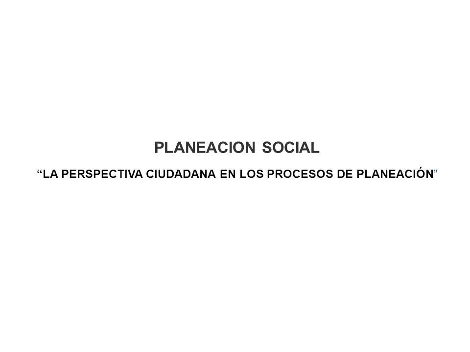 PLANEACION SOCIAL LA PERSPECTIVA CIUDADANA EN LOS PROCESOS DE PLANEACIÓN
