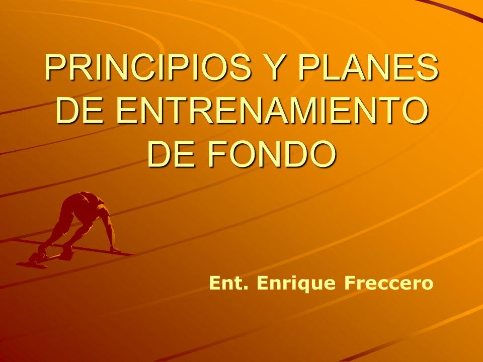 PRINCIPIOS Y PLANES DE ENTRENAMIENTO DE FONDO Ent. Enrique Freccero