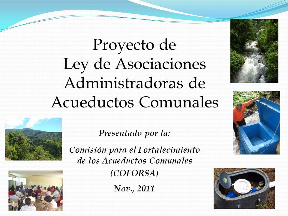 Proyecto de Ley de Asociaciones Administradoras de Acueductos Comunales Presentado por la: Comisión para el Fortalecimiento de los Acueductos Comunale
