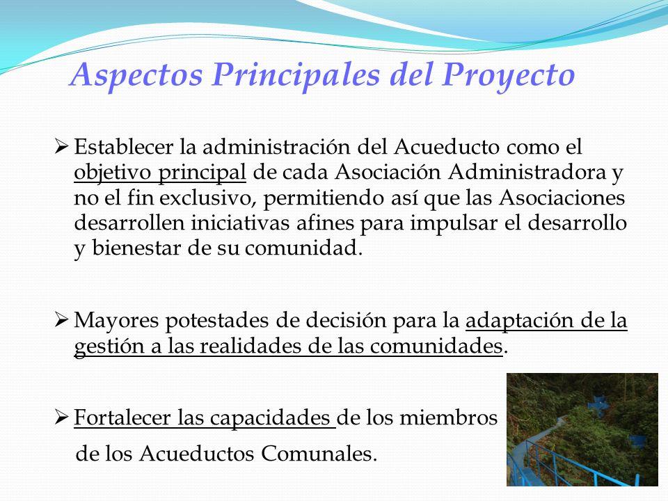 Aspectos Principales del Proyecto Establecer la administración del Acueducto como el objetivo principal de cada Asociación Administradora y no el fin