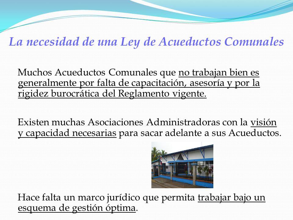 La necesidad de una Ley de Acueductos Comunales Muchos Acueductos Comunales que no trabajan bien es generalmente por falta de capacitación, asesoría y