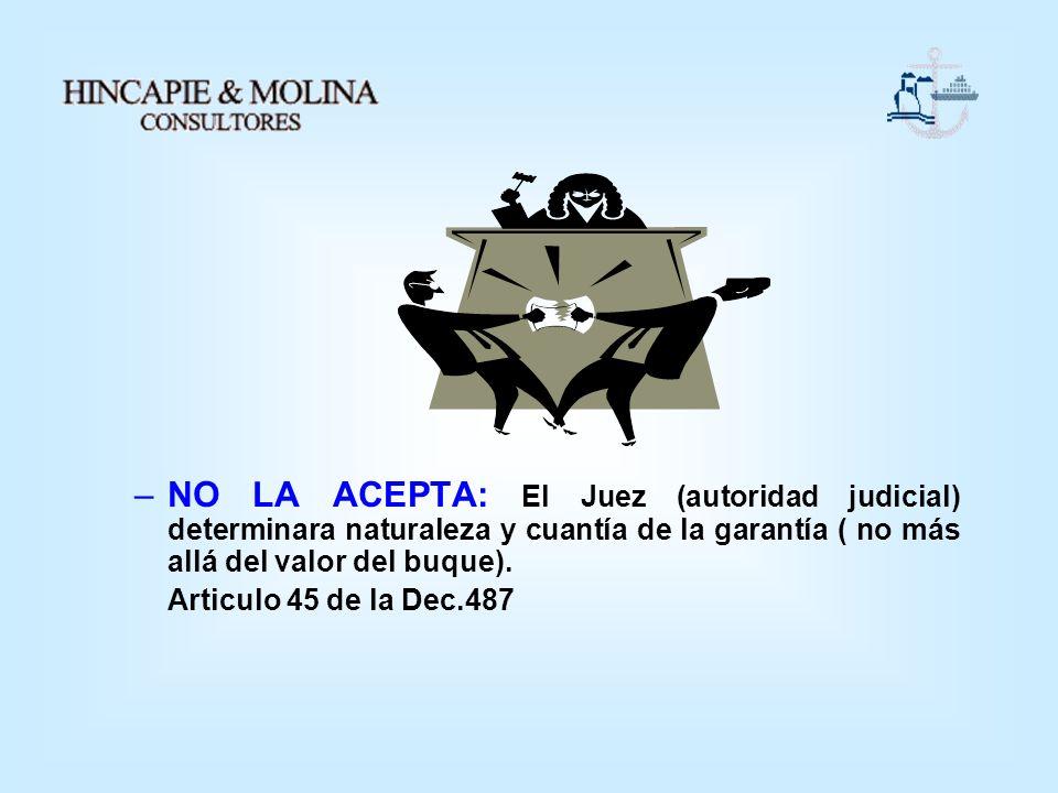 –NO LA ACEPTA: El Juez (autoridad judicial) determinara naturaleza y cuantía de la garantía ( no más allá del valor del buque). Articulo 45 de la Dec.