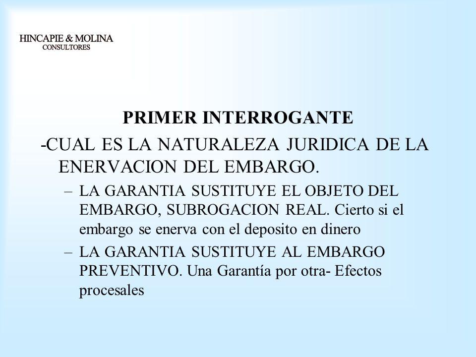 PRIMER INTERROGANTE -CUAL ES LA NATURALEZA JURIDICA DE LA ENERVACION DEL EMBARGO. –LA GARANTIA SUSTITUYE EL OBJETO DEL EMBARGO, SUBROGACION REAL. Cier