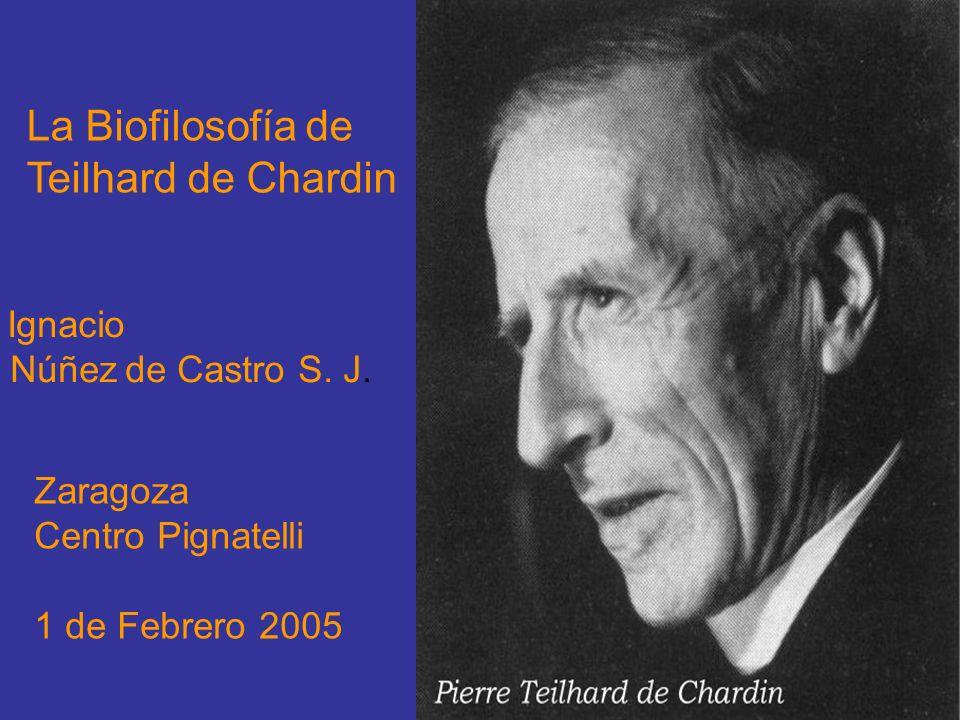 La Biofilosofía de Teilhard de Chardin Ignacio Núñez de Castro S. J. Zaragoza Centro Pignatelli 1 de Febrero 2005