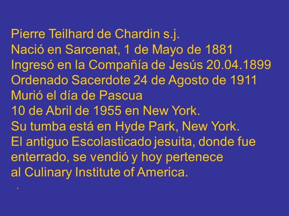Pierre Teilhard de Chardin s.j. Nació en Sarcenat, 1 de Mayo de 1881 Ingresó en la Compañía de Jesús 20.04.1899 Ordenado Sacerdote 24 de Agosto de 191