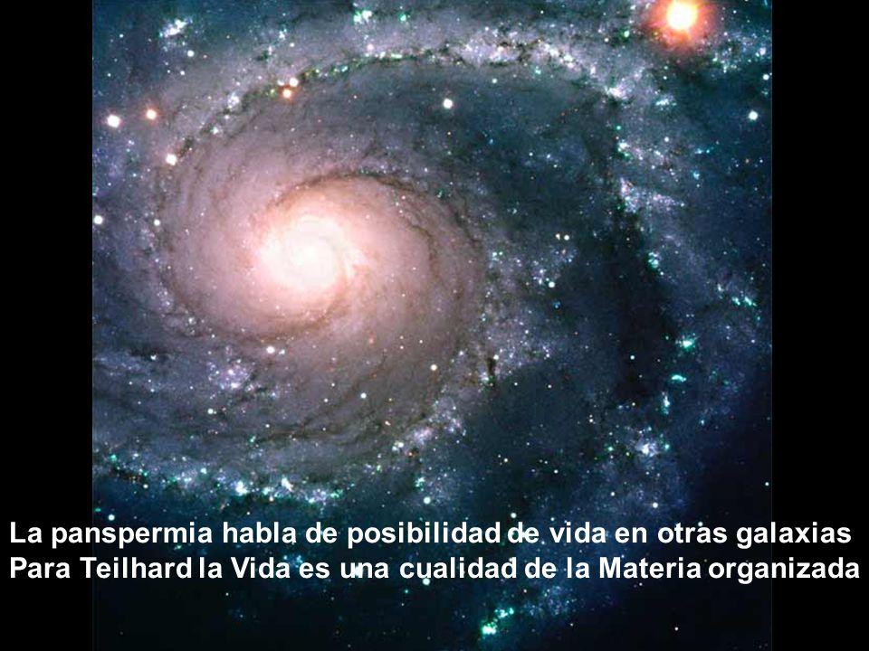 La panspermia habla de posibilidad de vida en otras galaxias Para Teilhard la Vida es una cualidad de la Materia organizada