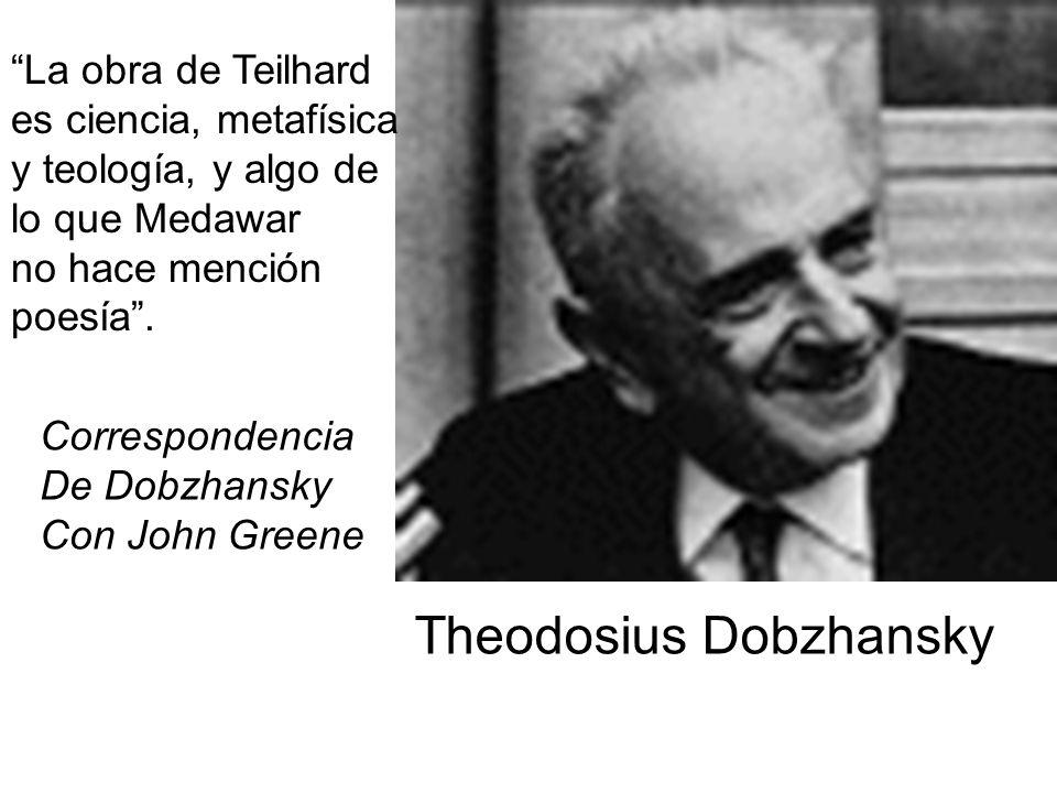 Theodosius Dobzhansky La obra de Teilhard es ciencia, metafísica y teología, y algo de lo que Medawar no hace mención poesía. Correspondencia De Dobzh