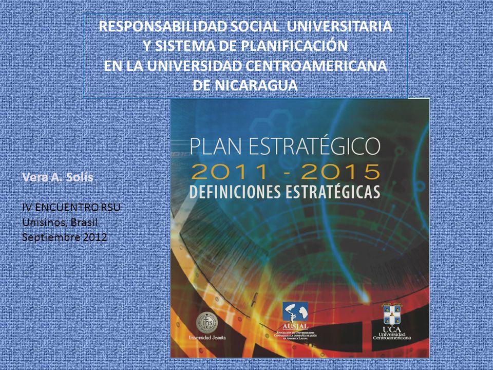 RESPONSABILIDAD SOCIAL UNIVERSITARIA Y SISTEMA DE PLANIFICACIÓN EN LA UNIVERSIDAD CENTROAMERICANA DE NICARAGUA Vera A. Solís IV ENCUENTRO RSU Unisinos